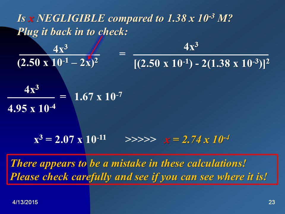 4/13/201522 Kc =Kc =Kc =Kc = [H 2 ] 2 [S 2 ] H2SH2SH2SH2S = (2x) 2 x (2x) 2 x (2.50 x 10 -1 – 2x) 2 = 4x 3 4x 3 (2.50 x 10 -1 – 2x) 2 Assume x is NEGL