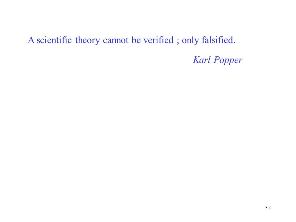 32 A scientific theory cannot be verified ; only falsified. Karl Popper