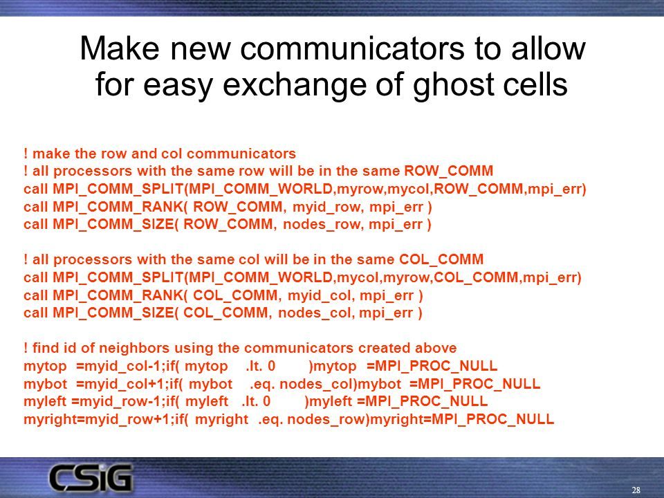 28 Make new communicators to allow for easy exchange of ghost cells ! make the row and col communicators ! all processors with the same row will be in