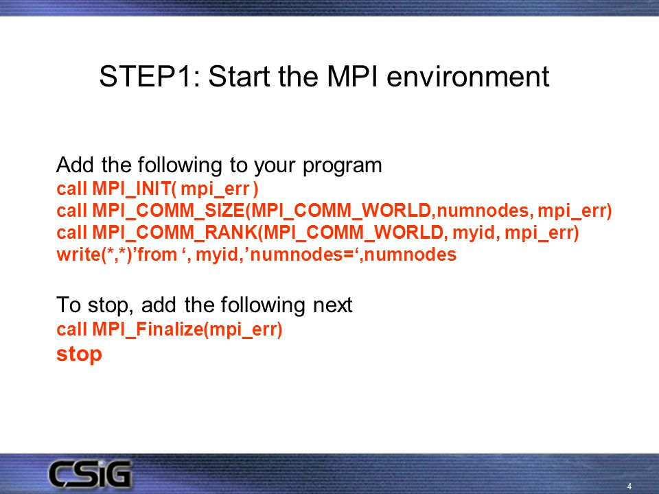4 STEP1: Start the MPI environment Add the following to your program call MPI_INIT( mpi_err ) call MPI_COMM_SIZE(MPI_COMM_WORLD,numnodes, mpi_err) call MPI_COMM_RANK(MPI_COMM_WORLD, myid, mpi_err) write(*,*)'from ', myid,'numnodes=',numnodes To stop, add the following next call MPI_Finalize(mpi_err) stop