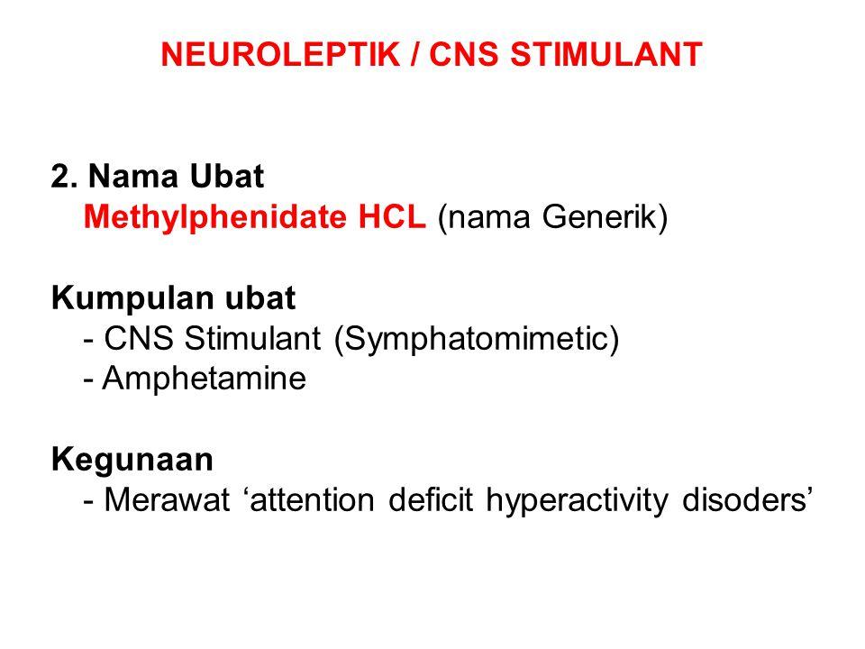 NEUROLEPTIK / CNS STIMULANT 2. Nama Ubat Methylphenidate HCL (nama Generik) Kumpulan ubat - CNS Stimulant (Symphatomimetic) - Amphetamine Kegunaan - M
