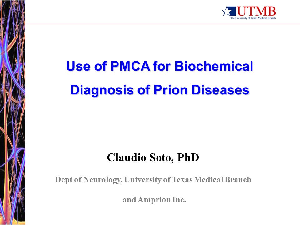 Use of PMCA for Biochemical Diagnosis of Prion Diseases Claudio Soto, PhD Dept of Neurology, University of Texas Medical Branch and Amprion Inc.