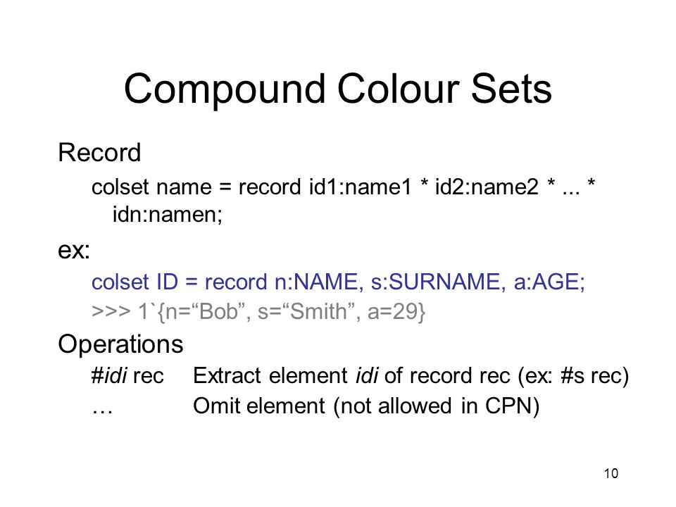 10 Compound Colour Sets Record colset name = record id1:name1 * id2:name2 *... * idn:namen; ex: colset ID = record n:NAME, s:SURNAME, a:AGE; >>> 1`{n=