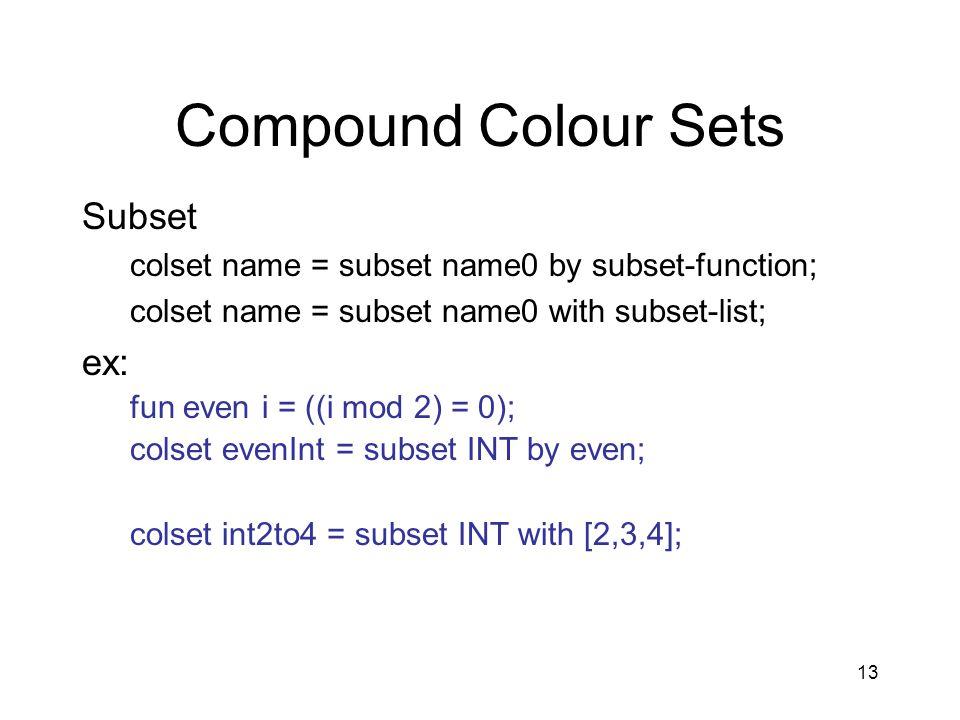 13 Compound Colour Sets Subset colset name = subset name0 by subset-function; colset name = subset name0 with subset-list; ex: fun even i = ((i mod 2) = 0); colset evenInt = subset INT by even; colset int2to4 = subset INT with [2,3,4];