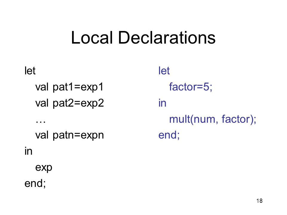 18 Local Declarations let val pat1=exp1 val pat2=exp2 … val patn=expn in exp end; let factor=5; in mult(num, factor); end;