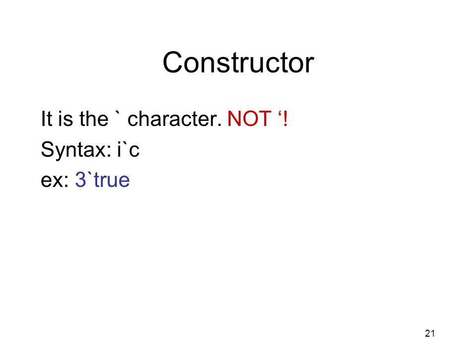 21 Constructor It is the ` character. NOT '! Syntax: i`c ex: 3`true