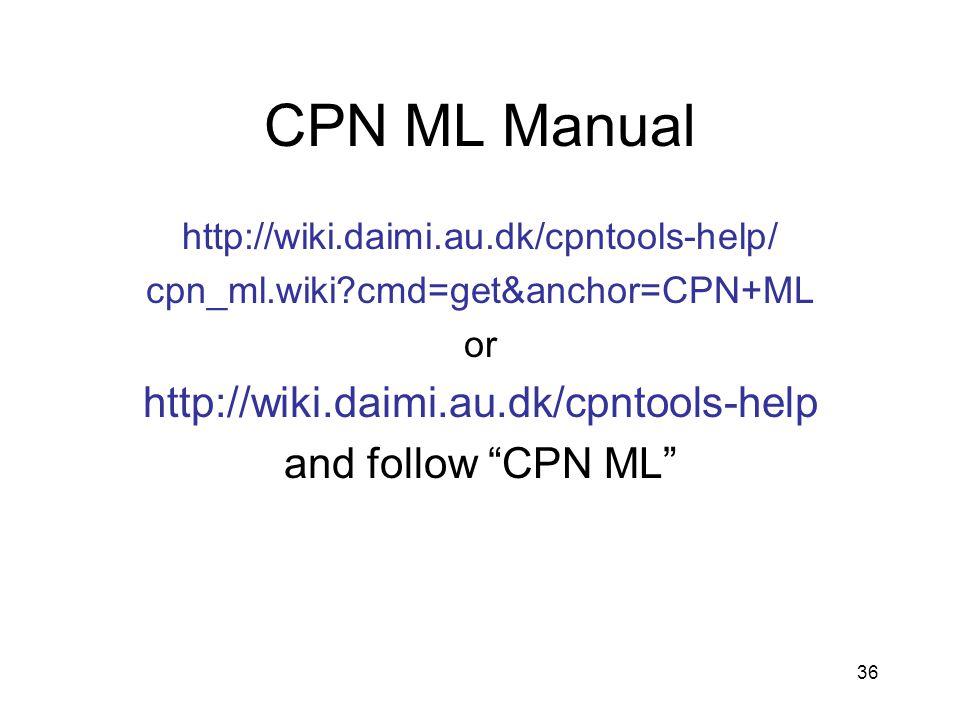 36 CPN ML Manual http://wiki.daimi.au.dk/cpntools-help/ cpn_ml.wiki cmd=get&anchor=CPN+ML or http://wiki.daimi.au.dk/cpntools-help and follow CPN ML