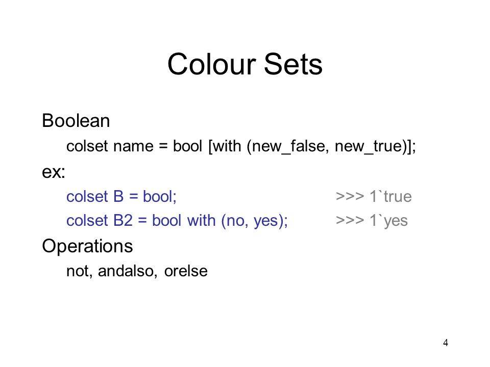 4 Colour Sets Boolean colset name = bool [with (new_false, new_true)]; ex: colset B = bool;>>> 1`true colset B2 = bool with (no, yes);>>> 1`yes Operat