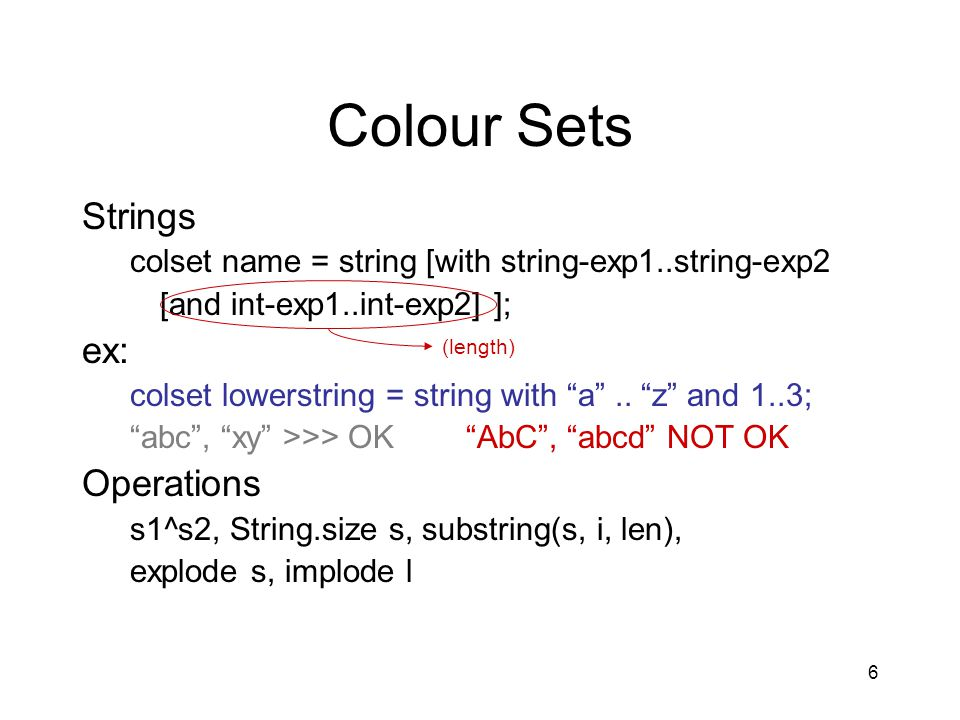 6 Colour Sets Strings colset name = string [with string-exp1..string-exp2 [and int-exp1..int-exp2] ]; ex: colset lowerstring = string with a ..