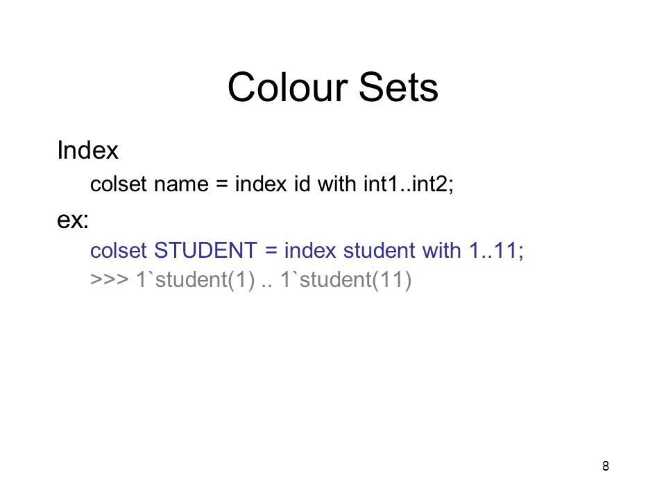 8 Colour Sets Index colset name = index id with int1..int2; ex: colset STUDENT = index student with 1..11; >>> 1`student(1)..