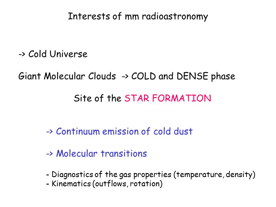 Interests of mm radioastronomy -> Cold Universe Giant Molecular Clouds -> COLD and DENSE phase Site of the STAR FORMATION -> Continuum emission of cold dust -> Molecular transitions - Diagnostics of the gas properties (temperature, density) - Kinematics (outflows, rotation)