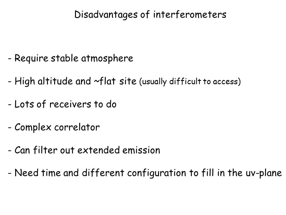 Disadvantages of interferometers - Require stable atmosphere - High altitude and ~flat site (usually difficult to access) - Lots of receivers to do - Complex correlator - Can filter out extended emission - Need time and different configuration to fill in the uv-plane