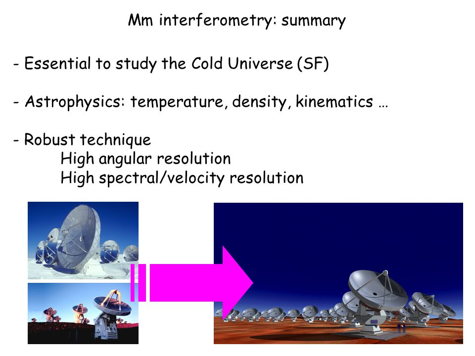 Mm interferometry: summary - Essential to study the Cold Universe (SF) - Astrophysics: temperature, density, kinematics … - Robust technique High angular resolution High spectral/velocity resolution