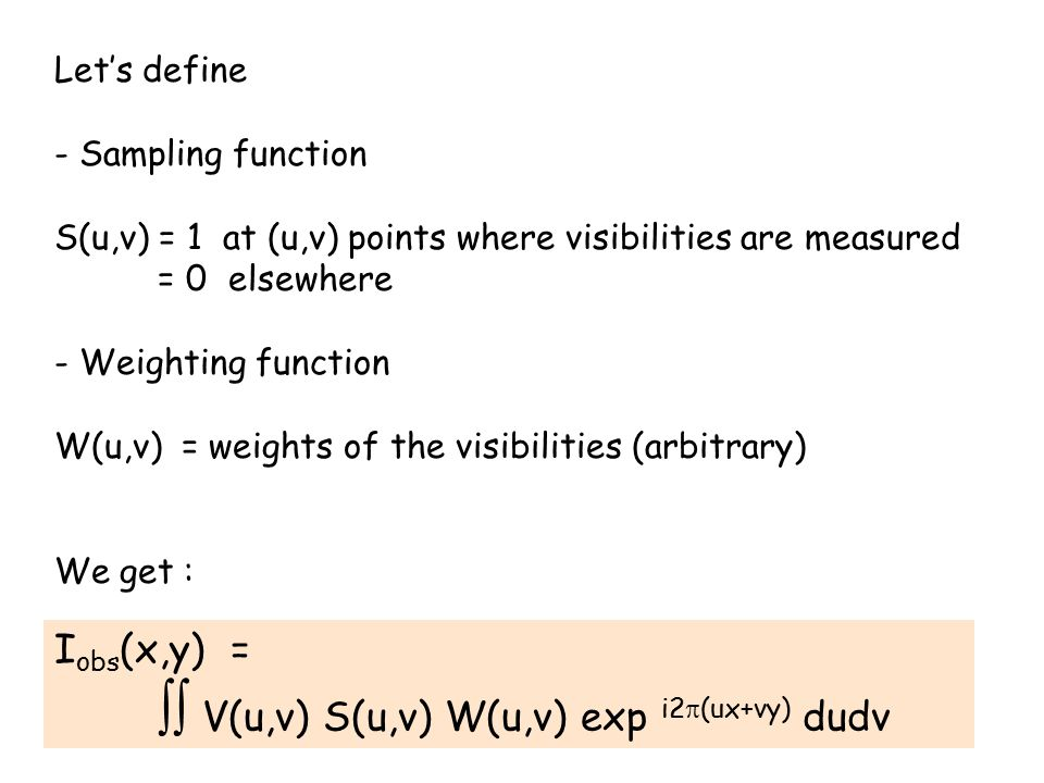 Let's define - Sampling function S(u,v) = 1 at (u,v) points where visibilities are measured = 0 elsewhere - Weighting function W(u,v) = weights of the