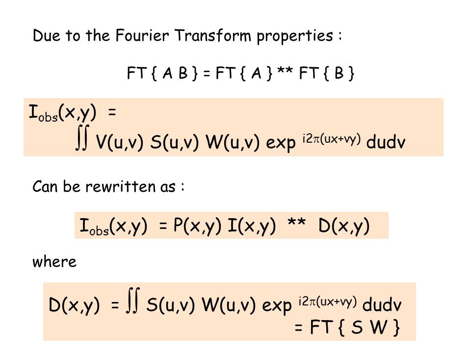 Due to the Fourier Transform properties : FT { A B } = FT { A } ** FT { B } Can be rewritten as : where I obs (x,y) =  V(u,v) S(u,v) W(u,v) exp i2  (ux+vy) dudv I obs (x,y) = P(x,y) I(x,y) ** D(x,y) D(x,y) =  S(u,v) W(u,v) exp i2  (ux+vy) dudv = FT { S W }