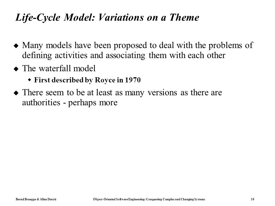 Bernd Bruegge & Allen Dutoit Object-Oriented Software Engineering: Conquering Complex and Changing Systems 16  Many models have been proposed to deal