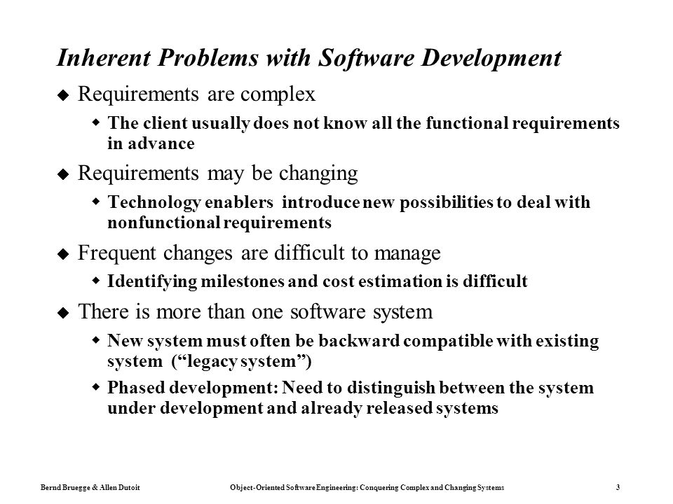 Bernd Bruegge & Allen Dutoit Object-Oriented Software Engineering: Conquering Complex and Changing Systems 3 Inherent Problems with Software Development  Requirements are complex  The client usually does not know all the functional requirements in advance  Requirements may be changing  Technology enablers introduce new possibilities to deal with nonfunctional requirements  Frequent changes are difficult to manage  Identifying milestones and cost estimation is difficult  There is more than one software system  New system must often be backward compatible with existing system ( legacy system )  Phased development: Need to distinguish between the system under development and already released systems