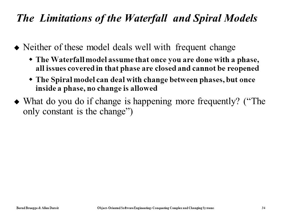 Bernd Bruegge & Allen Dutoit Object-Oriented Software Engineering: Conquering Complex and Changing Systems 34 The Limitations of the Waterfall and Spiral Models  Neither of these model deals well with frequent change  The Waterfall model assume that once you are done with a phase, all issues covered in that phase are closed and cannot be reopened  The Spiral model can deal with change between phases, but once inside a phase, no change is allowed  What do you do if change is happening more frequently.