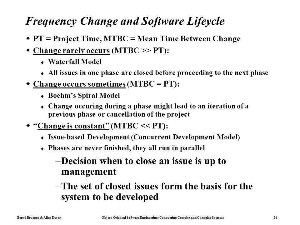Bernd Bruegge & Allen Dutoit Object-Oriented Software Engineering: Conquering Complex and Changing Systems 36 Frequency Change and Software Lifeycle  PT = Project Time, MTBC = Mean Time Between Change  Change rarely occurs (MTBC >> PT):  Waterfall Model  All issues in one phase are closed before proceeding to the next phase  Change occurs sometimes (MTBC = PT):  Boehm's Spiral Model  Change occuring during a phase might lead to an iteration of a previous phase or cancellation of the project  Change is constant (MTBC << PT):  Issue-based Development (Concurrent Development Model)  Phases are never finished, they all run in parallel –Decision when to close an issue is up to management –The set of closed issues form the basis for the system to be developed
