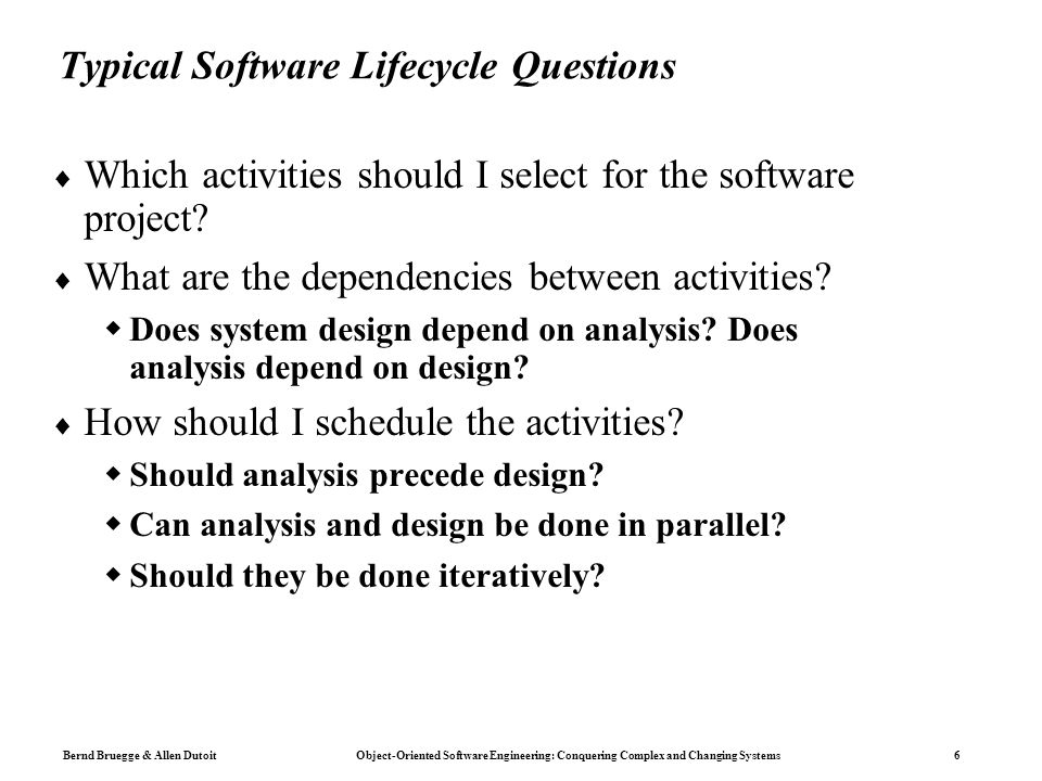 Bernd Bruegge & Allen Dutoit Object-Oriented Software Engineering: Conquering Complex and Changing Systems 6 Typical Software Lifecycle Questions  Which activities should I select for the software project.