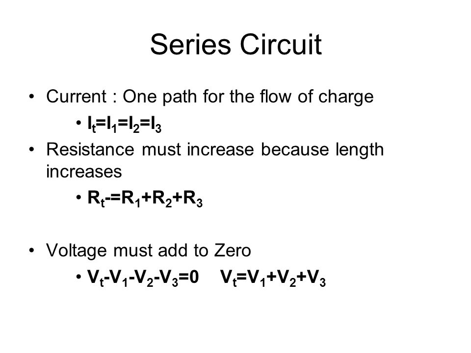 Series Circuit Current : One path for the flow of charge I t =I 1 =I 2 =I 3 Resistance must increase because length increases R t -=R 1 +R 2 +R 3 Volt