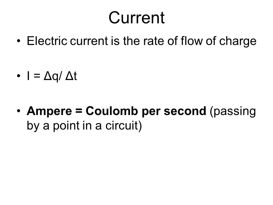 Current Electric current is the rate of flow of charge I = Δq/ Δt Ampere = Coulomb per second (passing by a point in a circuit)