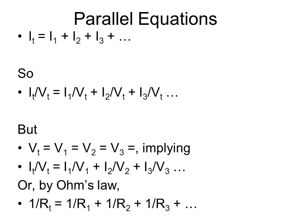 Parallel Equations I t = I 1 + I 2 + I 3 + … So I t /V t = I 1 /V t + I 2 /V t + I 3 /V t … But V t = V 1 = V 2 = V 3 =, implying I t /V t = I 1 /V 1