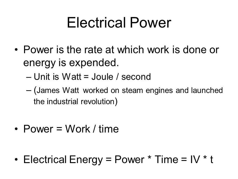 Electrical Power Power is the rate at which work is done or energy is expended. –Unit is Watt = Joule / second –( James Watt worked on steam engines a