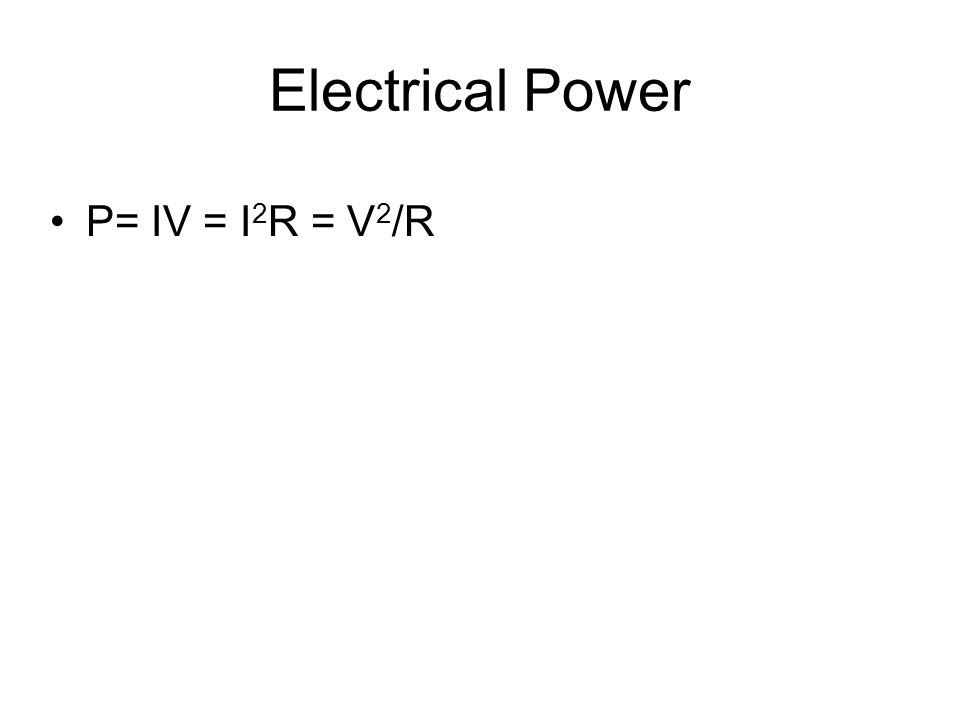 Electrical Power P= IV = I 2 R = V 2 /R