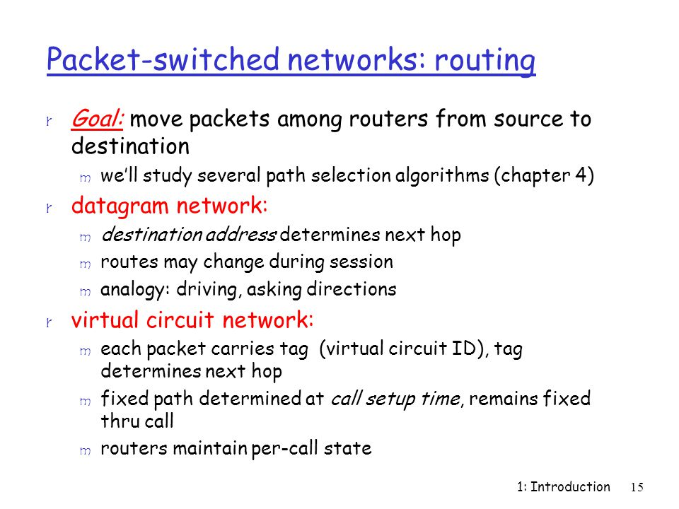 1: Introduction15 Packet-switched networks: routing r Goal: move packets among routers from source to destination m we'll study several path selection