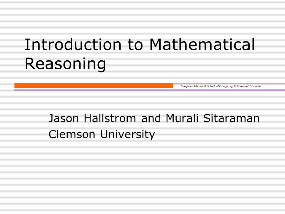 Computer Science School of Computing Clemson University Introduction to Mathematical Reasoning Jason Hallstrom and Murali Sitaraman Clemson University