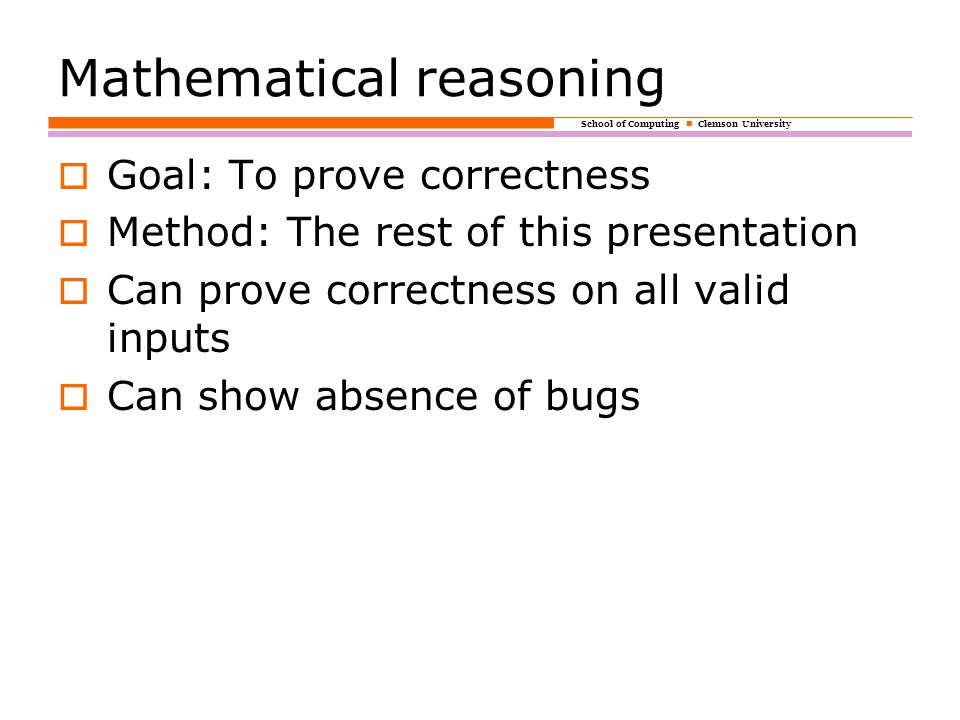 School of Computing Clemson University Mathematical reasoning  Goal: To prove correctness  Method: The rest of this presentation  Can prove correctness on all valid inputs  Can show absence of bugs
