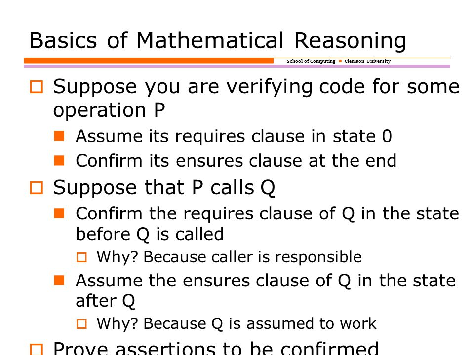 School of Computing Clemson University Basics of Mathematical Reasoning  Suppose you are verifying code for some operation P Assume its requires clause in state 0 Confirm its ensures clause at the end  Suppose that P calls Q Confirm the requires clause of Q in the state before Q is called  Why.