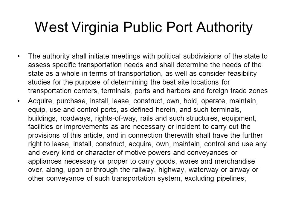 West Virginia Public Port Authority The authority shall initiate meetings with political subdivisions of the state to assess specific transportation needs and shall determine the needs of the state as a whole in terms of transportation, as well as consider feasibility studies for the purpose of determining the best site locations for transportation centers, terminals, ports and harbors and foreign trade zones Acquire, purchase, install, lease, construct, own, hold, operate, maintain, equip, use and control ports, as defined herein, and such terminals, buildings, roadways, rights-of-way, rails and such structures, equipment, facilities or improvements as are necessary or incident to carry out the provisions of this article, and in connection therewith shall have the further right to lease, install, construct, acquire, own, maintain, control and use any and every kind or character of motive powers and conveyances or appliances necessary or proper to carry goods, wares and merchandise over, along, upon or through the railway, highway, waterway or airway or other conveyance of such transportation system, excluding pipelines;