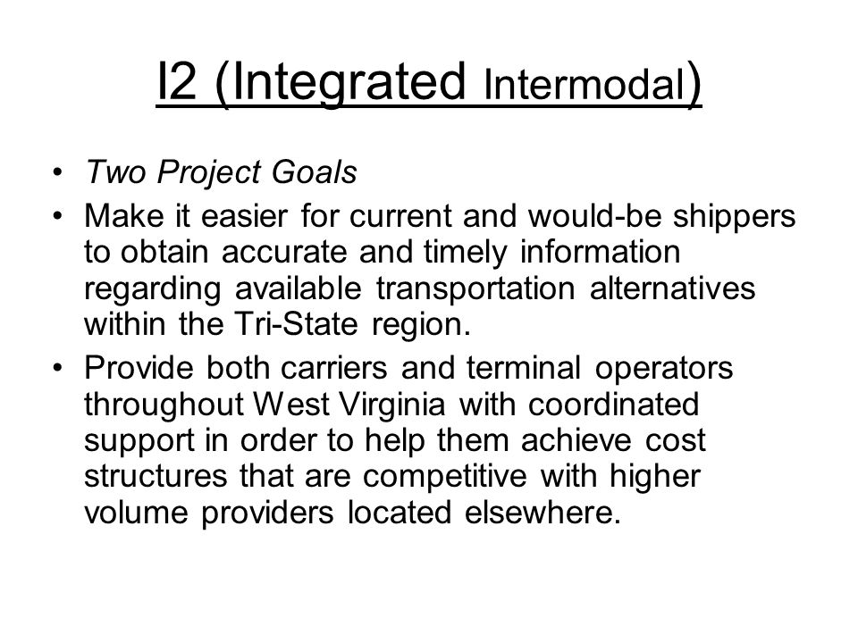 I2 (Integrated Intermodal ) Two Project Goals Make it easier for current and would-be shippers to obtain accurate and timely information regarding available transportation alternatives within the Tri-State region.
