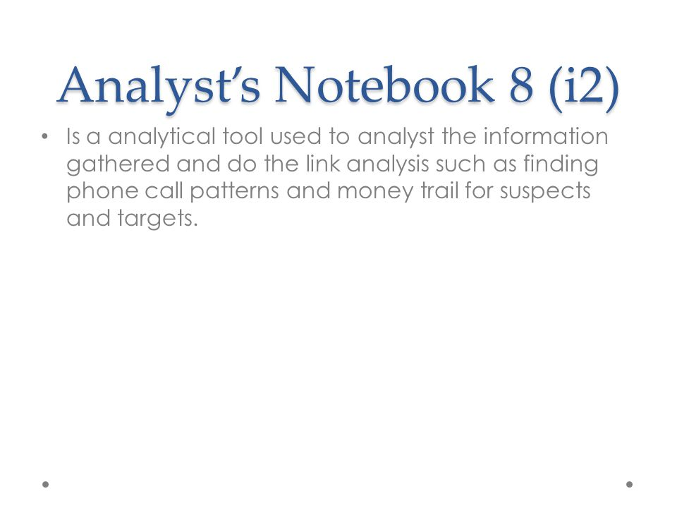 Analyst's Notebook 8 (i2) Is a analytical tool used to analyst the information gathered and do the link analysis such as finding phone call patterns and money trail for suspects and targets.