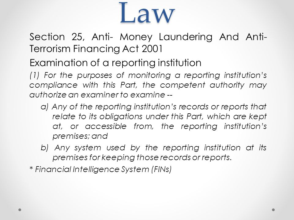 Law Section 25, Anti- Money Laundering And Anti- Terrorism Financing Act 2001 Examination of a reporting institution (1) For the purposes of monitoring a reporting institution's compliance with this Part, the competent authority may authorize an examiner to examine -- a) Any of the reporting institution's records or reports that relate to its obligations under this Part, which are kept at, or accessible from, the reporting institution's premises; and b) Any system used by the reporting institution at its premises for keeping those records or reports.