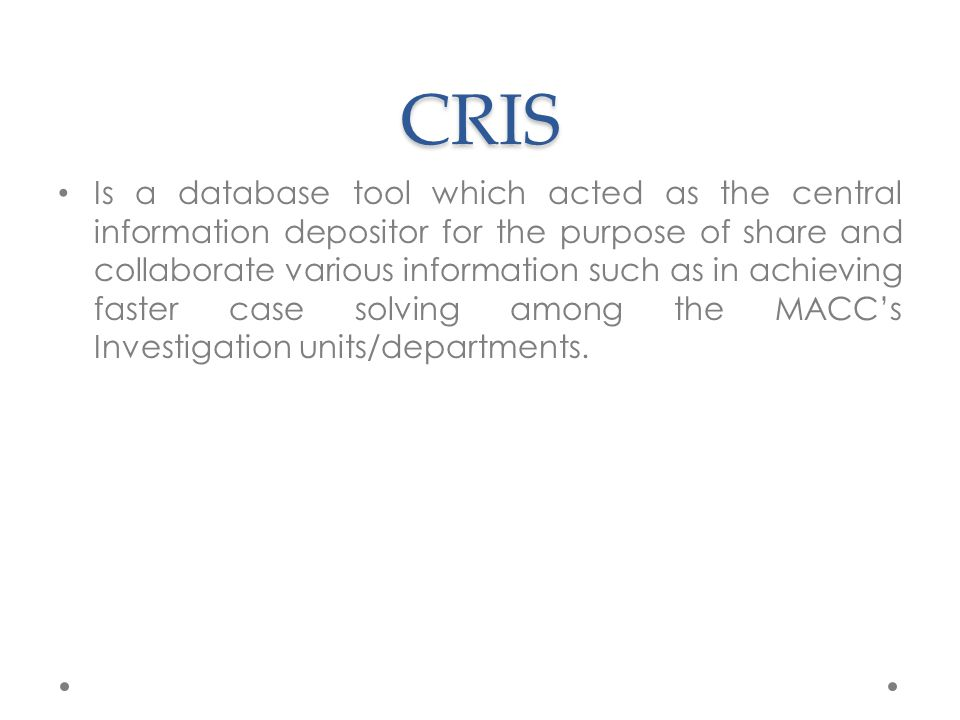 CRIS Is a database tool which acted as the central information depositor for the purpose of share and collaborate various information such as in achieving faster case solving among the MACC's Investigation units/departments.