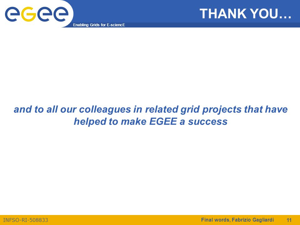 Enabling Grids for E-sciencE INFSO-RI-508833 Final words, Fabrizio Gagliardi 11 THANK YOU… and to all our colleagues in related grid projects that have helped to make EGEE a success../..