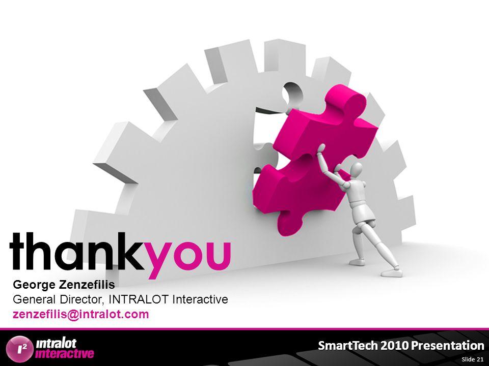 Slide 21 SmartTech 2010 Presentation thankyou George Zenzefilis General Director, INTRALOT Interactive zenzefilis@intralot.com