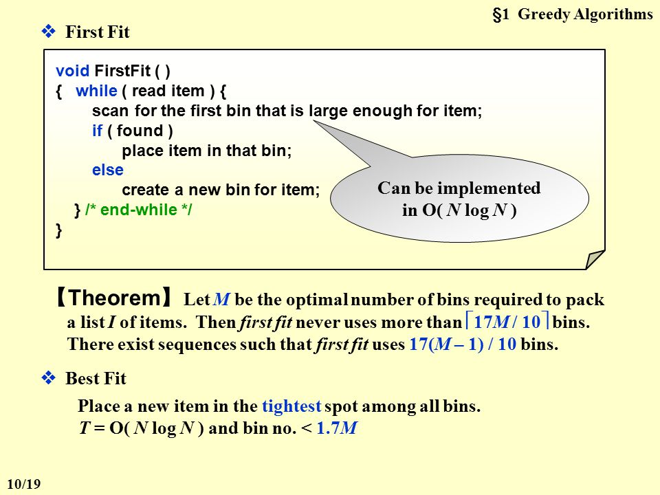 §1 Greedy Algorithms  Next Fit void NextFit ( ) { read item1; while ( read item2 ) { if ( item2 can be packed in the same bin as item1 ) place item2 in the bin; else create a new bin for item2; item1 = item2; } /* end-while */ } 【 Theorem 】 Let M be the optimal number of bins required to pack a list I of items.