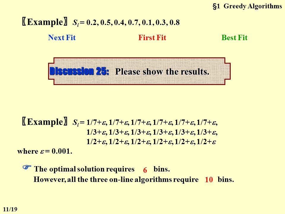 §1 Greedy Algorithms  First Fit void FirstFit ( ) { while ( read item ) { scan for the first bin that is large enough for item; if ( found ) place item in that bin; else create a new bin for item; } /* end-while */ } Can be implemented in O( N log N ) 【 Theorem 】 Let M be the optimal number of bins required to pack a list I of items.