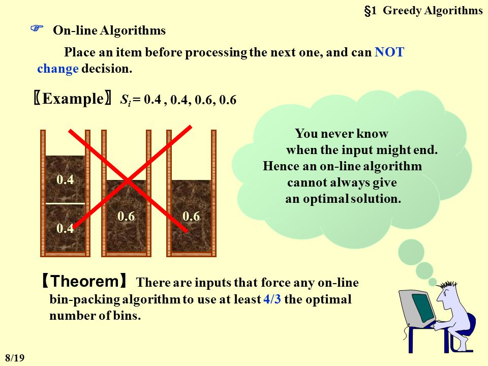 §1 Greedy Algorithms Given N items of sizes S 1, S 2, …, S N, such that 0 < S i  1 for all 1  i  N. Pack these items in the fewest number of bins,