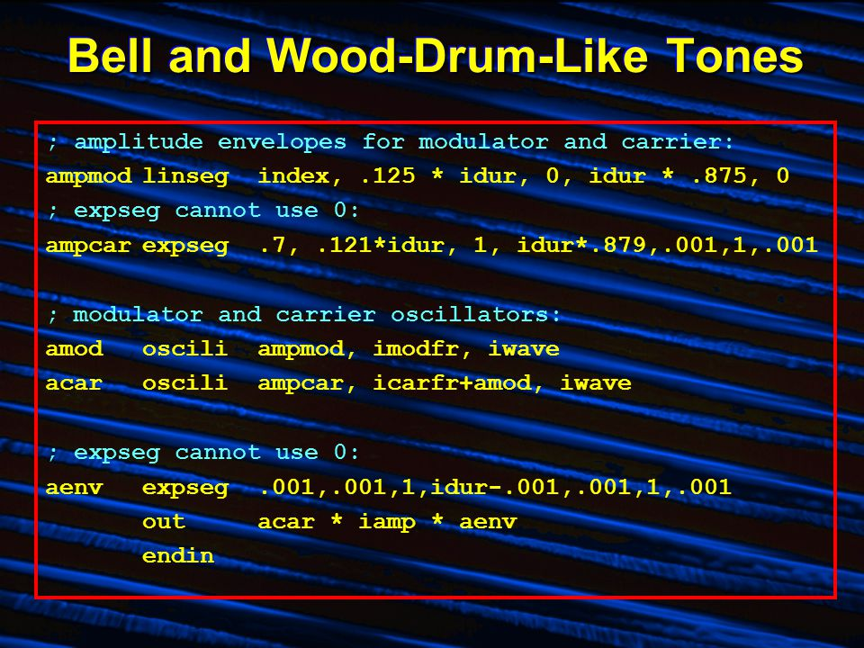 Bell and Wood-Drum-Like Tones ; amplitude envelopes for modulator and carrier: ampmodlinseg index,.125 * idur, 0, idur *.875, 0 ; expseg cannot use 0: