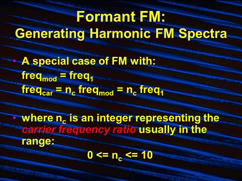 Formant FM: Generating Harmonic FM Spectra A special case of FM with:A special case of FM with: freq mod = freq 1 freq car = n c freq mod = n c freq 1