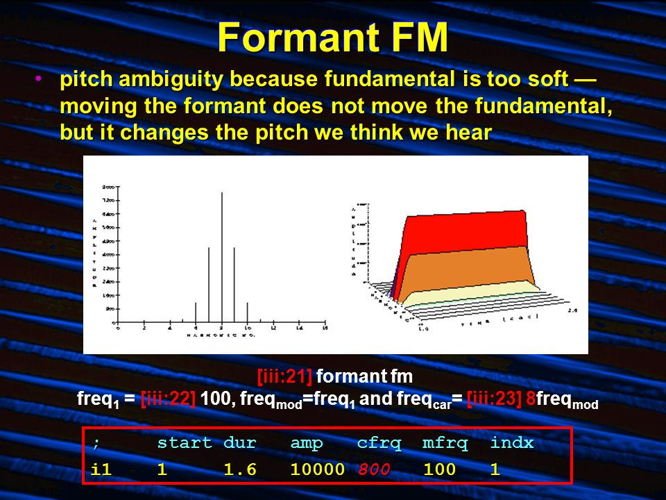 Formant FM pitch ambiguity because fundamental is too soft — moving the formant does not move the fundamental, but it changes the pitch we think we hearpitch ambiguity because fundamental is too soft — moving the formant does not move the fundamental, but it changes the pitch we think we hear [iii:21] formant fm freq 1 = [iii:22] 100, freq mod =freq 1 and freq car = [iii:23] 8freq mod ;startdurampcfrqmfrqindx i