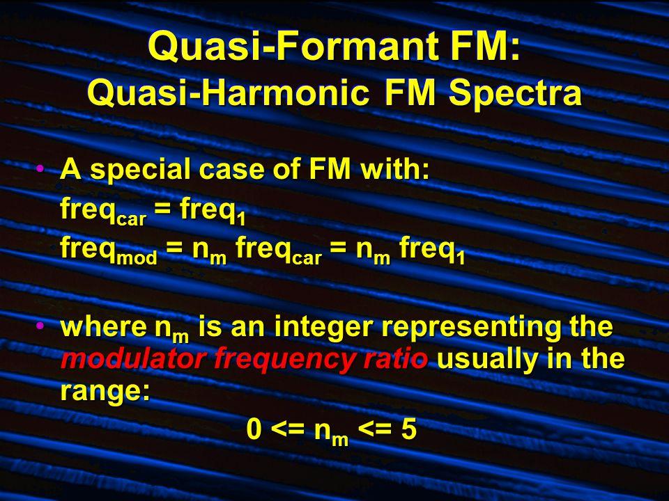 Quasi-Formant FM: Quasi-Harmonic FM Spectra A special case of FM with:A special case of FM with: freq car = freq 1 freq mod = n m freq car = n m freq