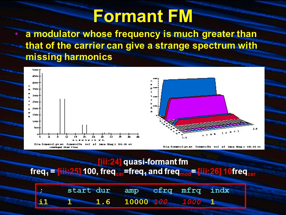 Formant FM a modulator whose frequency is much greater than that of the carrier can give a strange spectrum with missing harmonicsa modulator whose frequency is much greater than that of the carrier can give a strange spectrum with missing harmonics [iii:24] quasi-formant fm freq 1 = [iii:25] 100, freq car =freq 1 and freq mod = [iii:26] 10freq car ;startdurampcfrqmfrqindx i111.61000010010001
