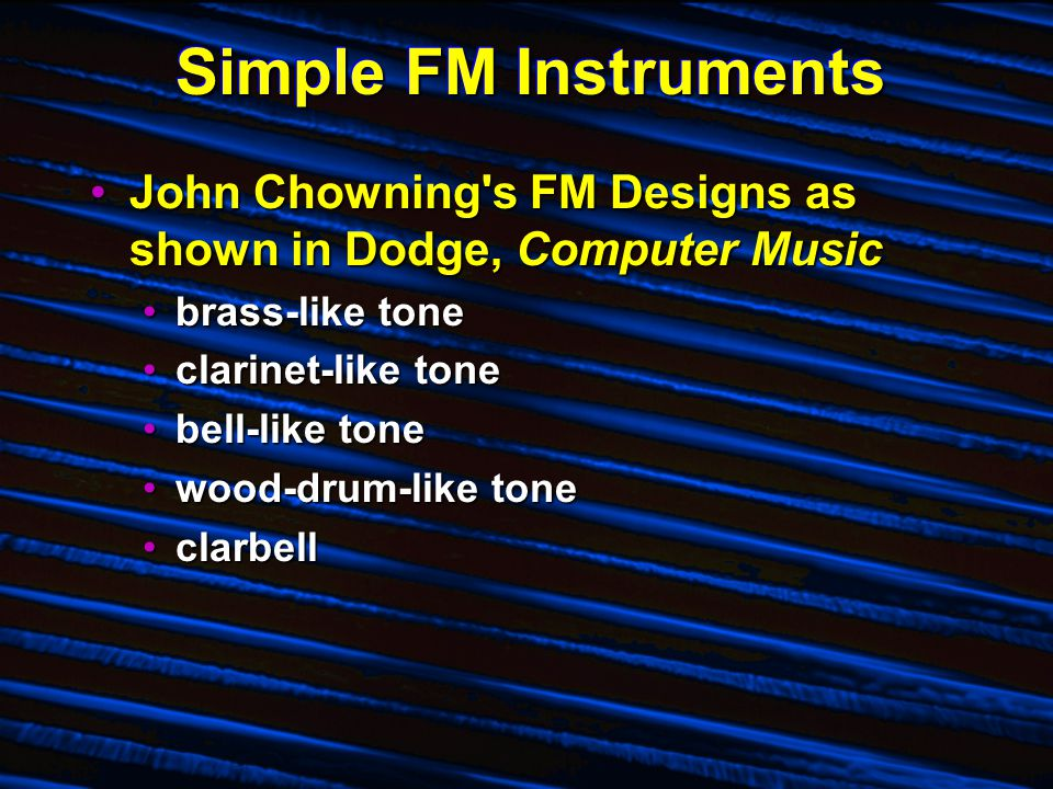 Simple FM Instruments John Chowning s FM Designs as shown in Dodge, Computer MusicJohn Chowning s FM Designs as shown in Dodge, Computer Music brass-like tonebrass-like tone clarinet-like toneclarinet-like tone bell-like tonebell-like tone wood-drum-like tonewood-drum-like tone clarbellclarbell