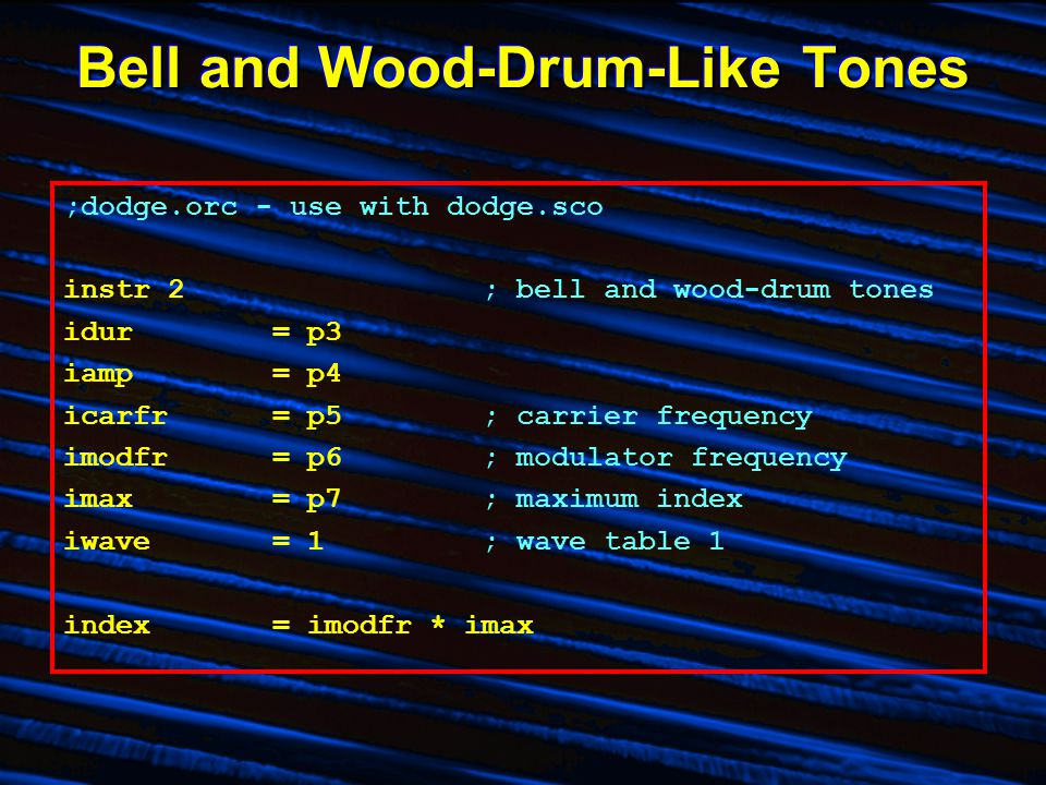 Bell and Wood-Drum-Like Tones ;dodge.orc - use with dodge.sco instr 2; bell and wood-drum tones idur= p3 iamp= p4 icarfr= p5; carrier frequency imodfr= p6; modulator frequency imax= p7; maximum index iwave= 1; wave table 1 index= imodfr * imax